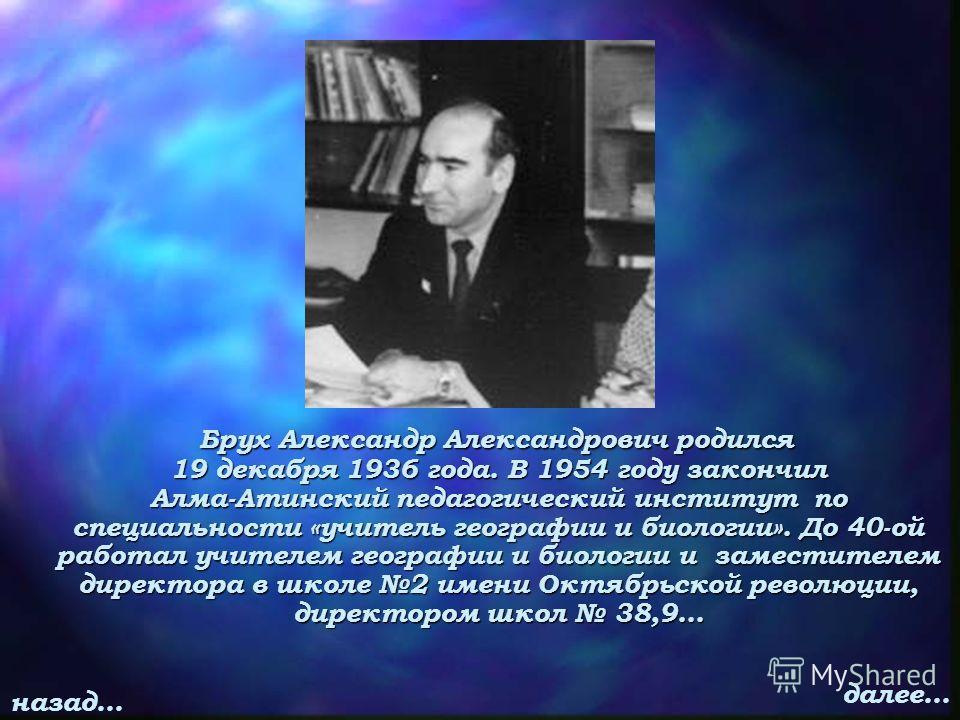 Брух Александр Александрович родился 19 декабря 1936 года. В 1954 году закончил Алма-Атинский педагогический институт по специальности «учитель географии и биологии». До 40-ой работал учителем географии и биологии и заместителем директора в школе 2 и