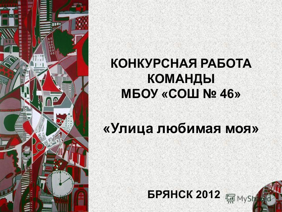 КОНКУРСНАЯ РАБОТА КОМАНДЫ МБОУ «СОШ 46» «Улица любимая моя» БРЯНСК 2012