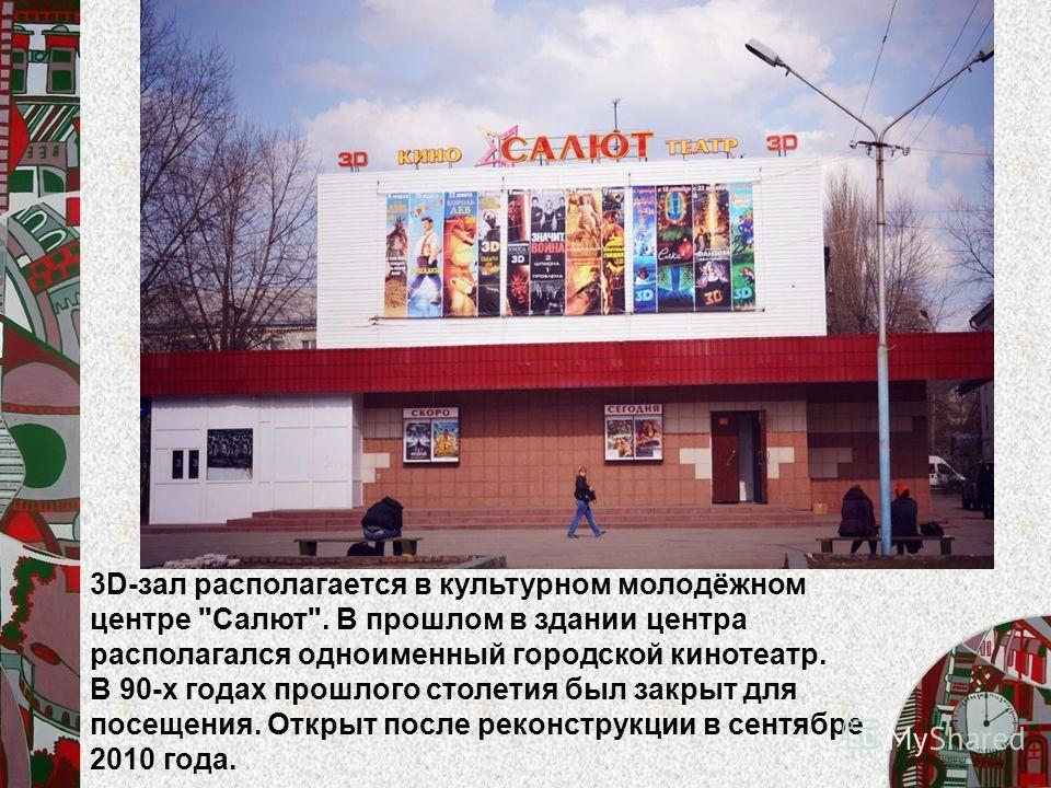 3D-зал располагается в культурном молодёжном центре Салют. В прошлом в здании центра располагался одноименный городской кинотеатр. В 90-х годах прошлого столетия был закрыт для посещения. Открыт после реконструкции в сентябре 2010 года.