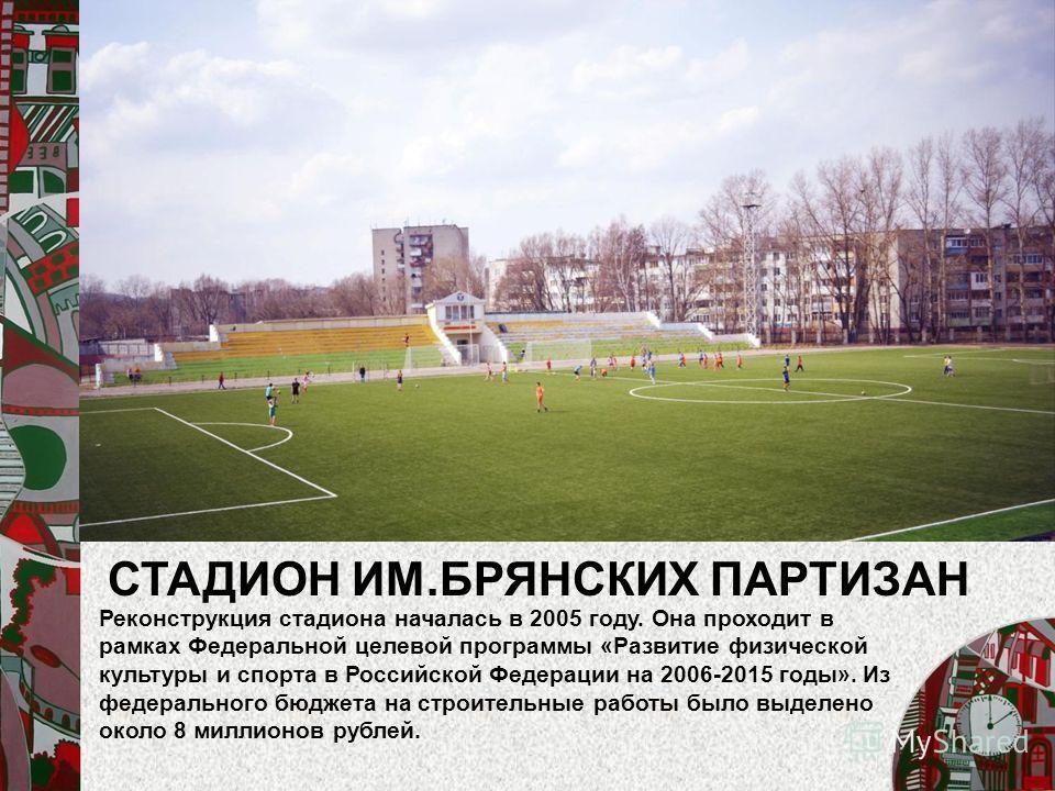 СТАДИОН ИМ.БРЯНСКИХ ПАРТИЗАН Реконструкция стадиона началась в 2005 году. Она проходит в рамках Федеральной целевой программы «Развитие физической культуры и спорта в Российской Федерации на 2006-2015 годы». Из федерального бюджета на строительные ра