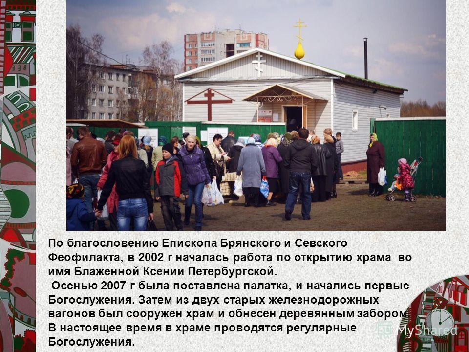 По благословению Епископа Брянского и Севского Феофилакта, в 2002 г началась работа по открытию храма во имя Блаженной Ксении Петербургской. Осенью 2007 г была поставлена палатка, и начались первые Богослужения. Затем из двух старых железнодорожных в