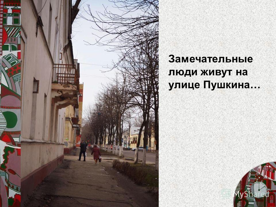 Замечательные люди живут на улице Пушкина…