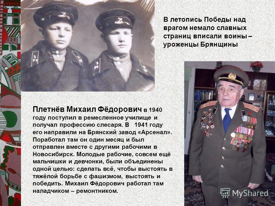 Плетнёв Михаил Фёдорович в 1940 году поступил в ремесленное училище и получал профессию слесаря. В 1941 году его направили на Брянский завод «Арсенал». Поработал там он один месяц и был отправлен вместе с другими рабочими в Новосибирск. Молодые рабоч