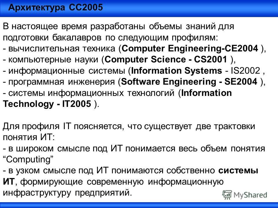 Архитектура СС2005 В настоящее время разработаны объемы знаний для подготовки бакалавров по следующим профилям: - вычислительная техника (Computer Engineering-CE2004 ), - компьютерные науки (Computer Science - CS2001 ), - информационные системы (Info