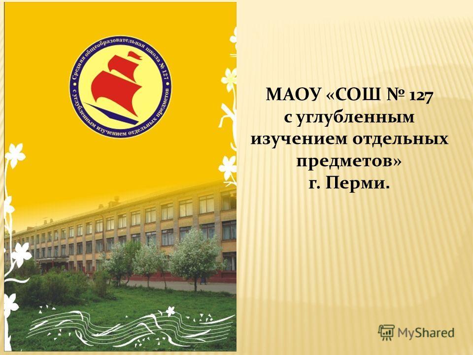 МАОУ «СОШ 127 с углубленным изучением отдельных предметов» г. Перми.