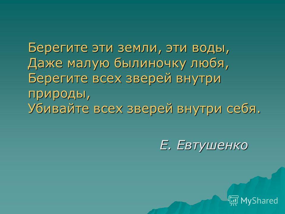 Берегите эти земли, эти воды, Даже малую былиночку любя, Берегите всех зверей внутри природы, Убивайте всех зверей внутри себя. Е. Евтушенко