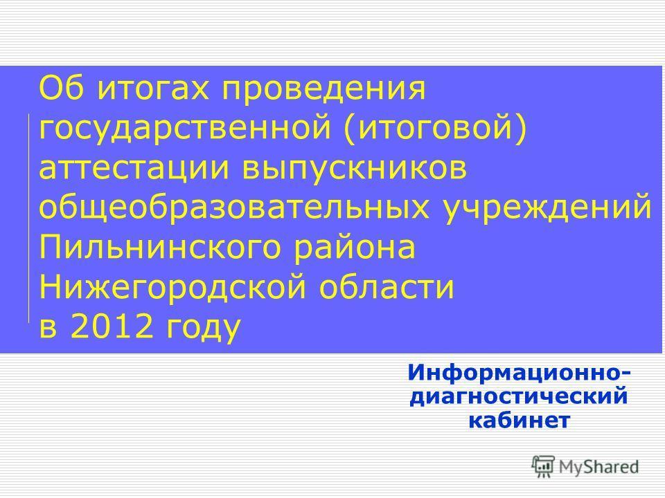 Об итогах проведения государственной (итоговой) аттестации выпускников общеобразовательных учреждений Пильнинского района Нижегородской области в 2012 году Информационно- диагностический кабинет