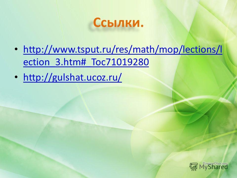 Ссылки. http://www.tsput.ru/res/math/mop/lections/l ection_3.htm#_Toc71019280 http://www.tsput.ru/res/math/mop/lections/l ection_3.htm#_Toc71019280 http://gulshat.ucoz.ru/