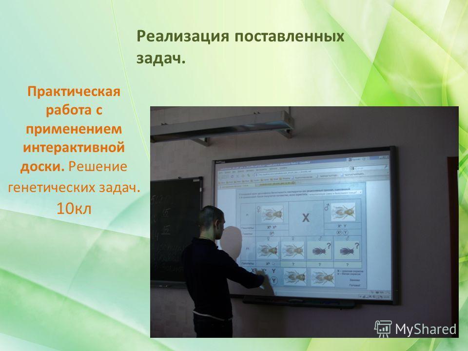 Практическая работа с применением интерактивной доски. Решение генетических задач. 10кл Реализация поставленных задач.