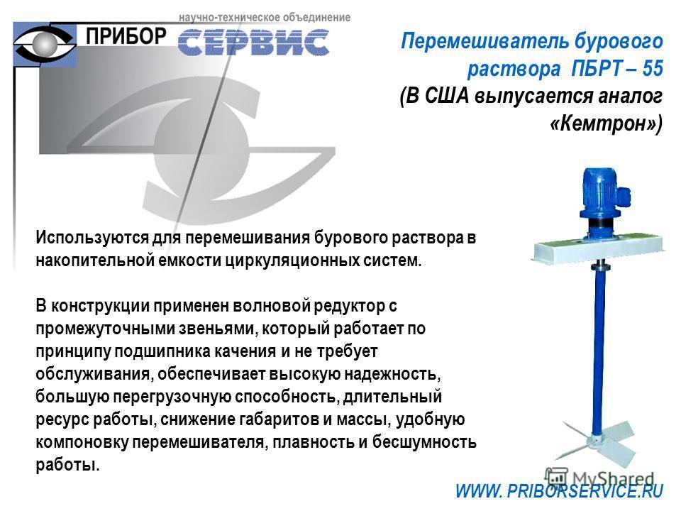 Перемешиватель бурового раствора ПБРТ – 55 (В США выпусается аналог «Кемтрон») WWW. PRIBORSERVICE.RU Используются для перемешивания бурового раствора в накопительной емкости циркуляционных систем. В конструкции применен волновой редуктор с промежуточ