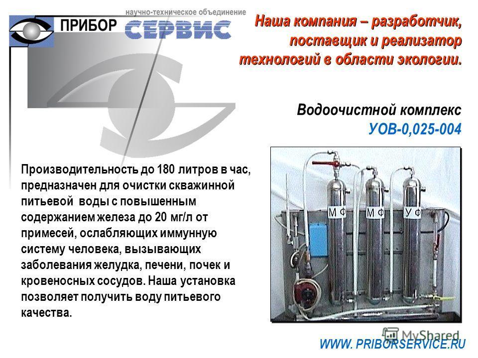 Водоочистной комплекс УОВ-0,025-004 WWW. PRIBORSERVICE.RU Производительность до 180 литров в час, предназначен для очистки скважинной питьевой воды с повышенным содержанием железа до 20 мг/л от примесей, ослабляющих иммунную систему человека, вызываю