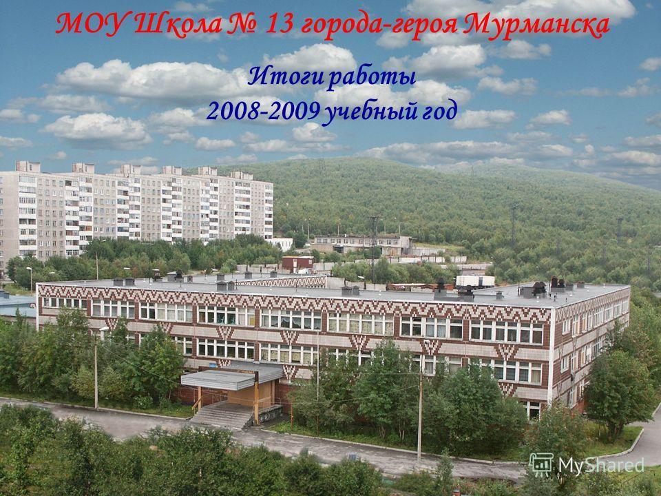 МОУ Школа 13 города-героя Мурманска Итоги работы 2008-2009 учебный год