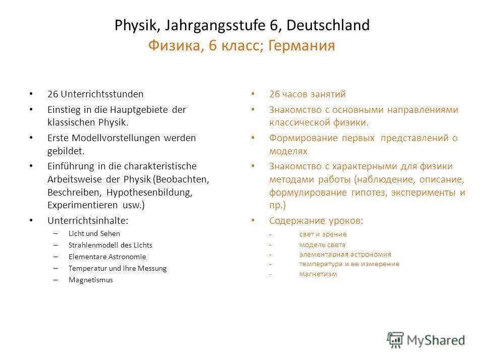 Physik, Jahrgangsstufe 6, Deutschland Физика, 6 класс; Германия 26 Unterrichtsstunden Einstieg in die Hauptgebiete der klassischen Physik. Erste Modellvorstellungen werden gebildet. Einführung in die charakteristische Arbeitsweise der Physik (Beobach