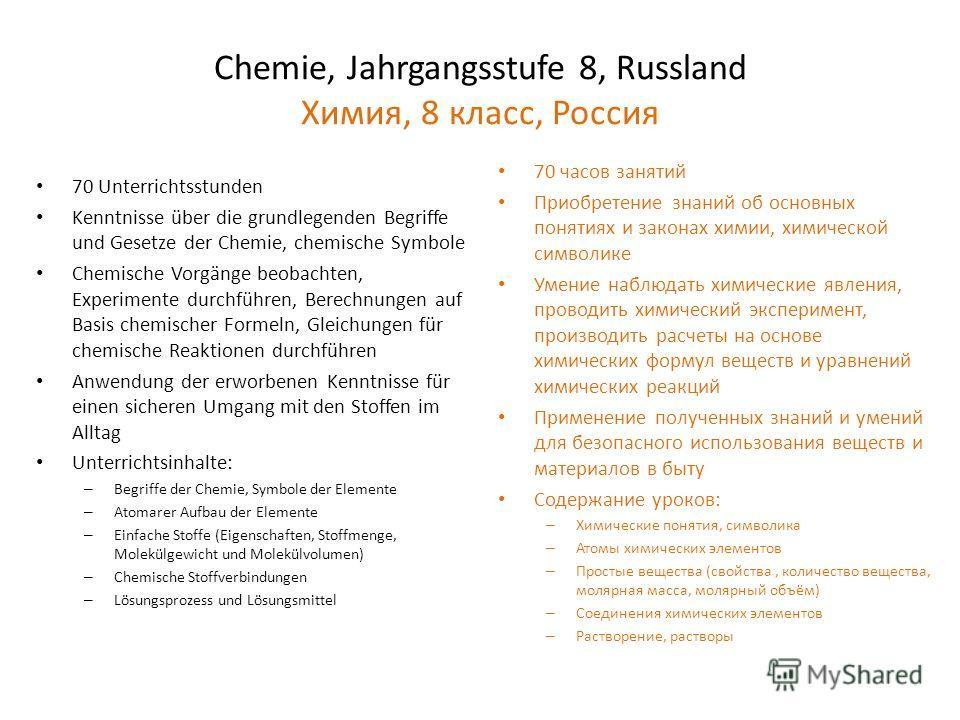 Chemie, Jahrgangsstufe 8, Russland Химия, 8 класс, Россия 70 Unterrichtsstunden Kenntnisse über die grundlegenden Begriffe und Gesetze der Chemie, chemische Symbole Chemische Vorgänge beobachten, Experimente durchführen, Berechnungen auf Basis chemis