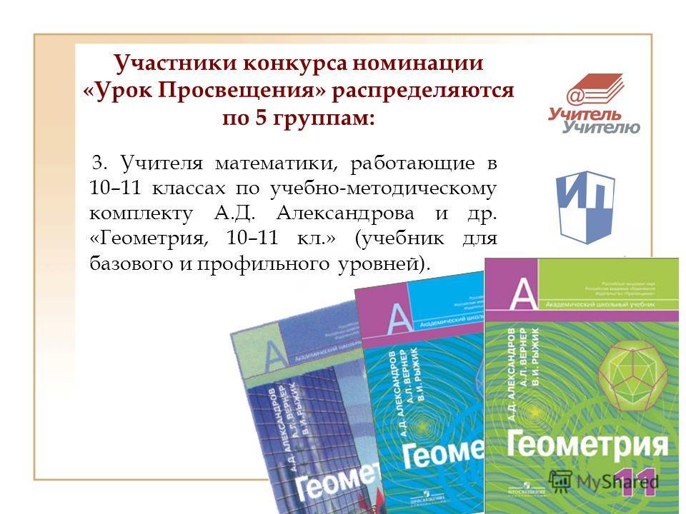 3. Учителя математики, работающие в 10–11 классах по учебно-методическому комплекту А.Д. Александрова и др. «Геометрия, 10–11 кл.» (учебник для базового и профильного уровней).