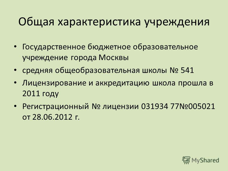 Общая характеристика учреждения Государственное бюджетное образовательное учреждение города Москвы средняя общеобразовательная школы 541 Лицензирование и аккредитацию школа прошла в 2011 году Регистрационный лицензии 031934 77005021 от 28.06.2012 г.