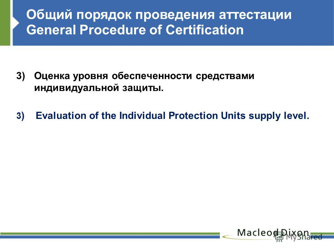 Общий порядок проведения аттестации General Procedure of Certification 3)Оценка уровня обеспеченности средствами индивидуальной защиты. 3 ) Evaluation of the Individual Protection Units supply level.