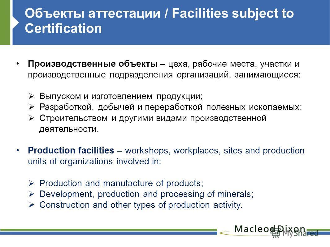Объекты аттестации / Facilities subject to Certification Производственные объекты – цеха, рабочие места, участки и производственные подразделения организаций, занимающиеся: Выпуском и изготовлением продукции; Разработкой, добычей и переработкой полез