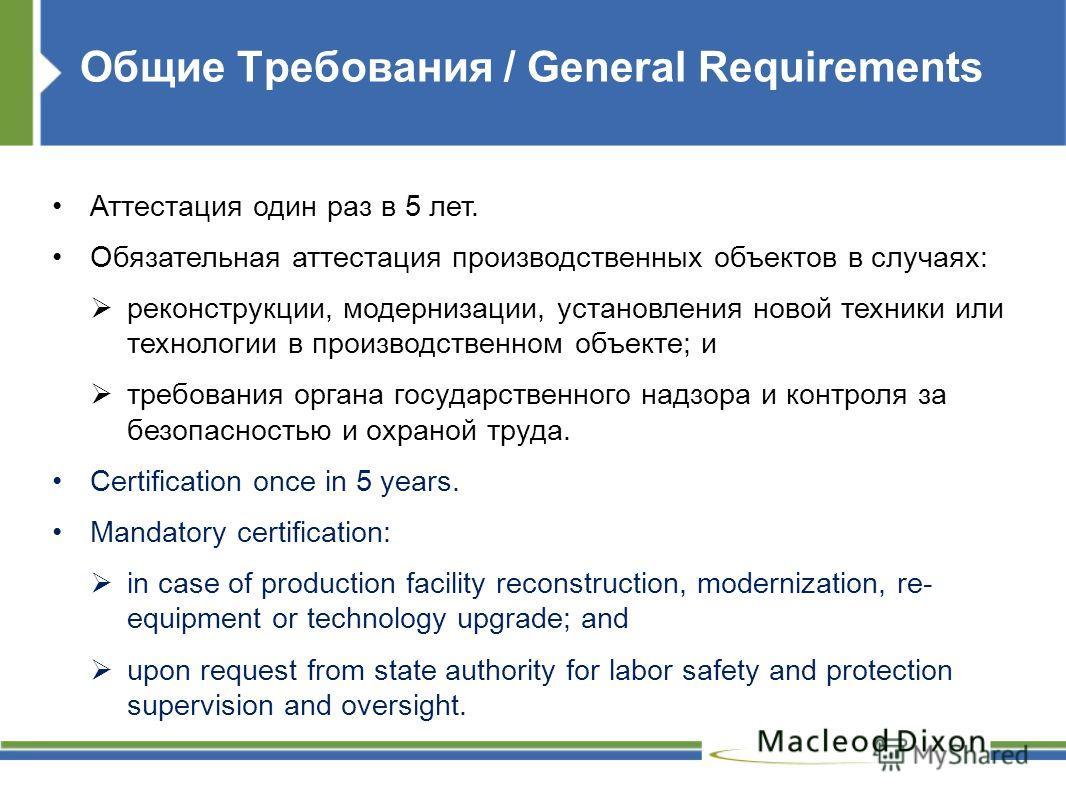 Общие Требования / General Requirements Аттестация один раз в 5 лет. Обязательная аттестация производственных объектов в случаях: реконструкции, модернизации, установления новой техники или технологии в производственном объекте; и требования органа г