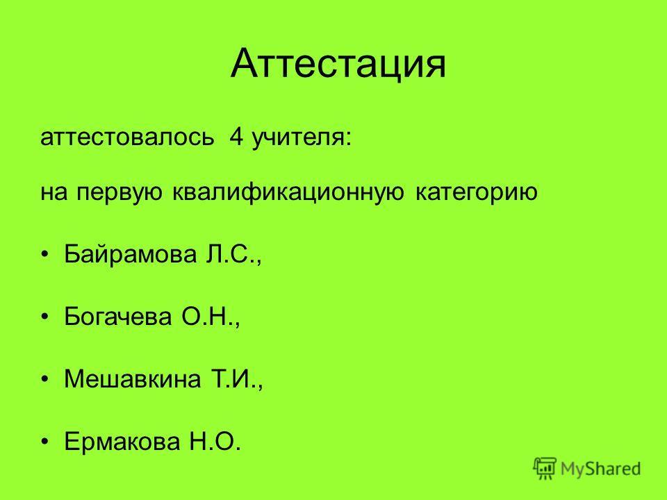 Аттестация аттестовалось 4 учителя: на первую квалификационную категорию Байрамова Л.С., Богачева О.Н., Мешавкина Т.И., Ермакова Н.О.