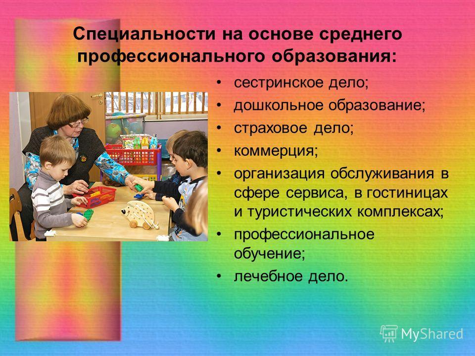 Специальности на основе среднего профессионального образования: сестринское дело; дошкольное образование; страховое дело; коммерция; организация обслуживания в сфере сервиса, в гостиницах и туристических комплексах; профессиональное обучение; лечебно