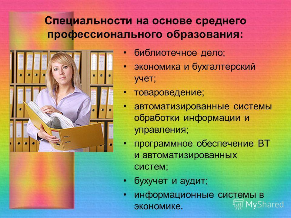 Специальности на основе среднего профессионального образования: библиотечное дело; экономика и бухгалтерский учет; товароведение; автоматизированные системы обработки информации и управления; программное обеспечение ВТ и автоматизированных систем; бу