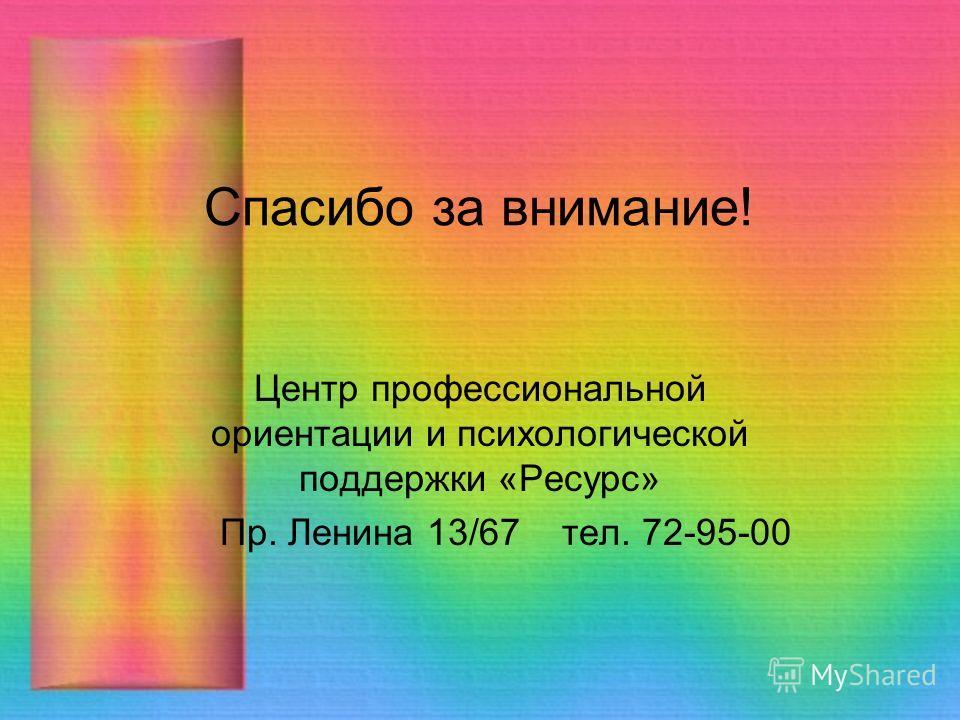 Спасибо за внимание! Центр профессиональной ориентации и психологической поддержки «Ресурс» Пр. Ленина 13/67 тел. 72-95-00