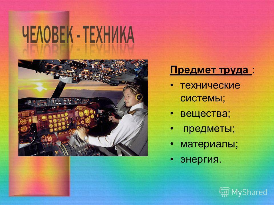 Предмет труда : технические системы; вещества; предметы; материалы; энергия.