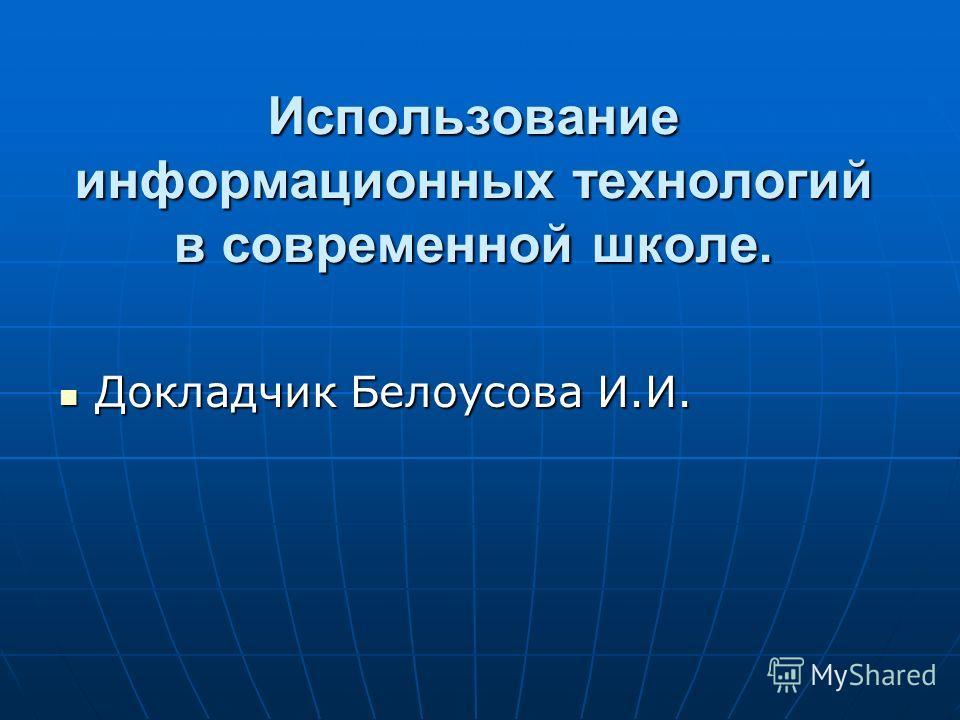 Использование информационных технологий в современной школе. Докладчик Белоусова И.И. Докладчик Белоусова И.И.