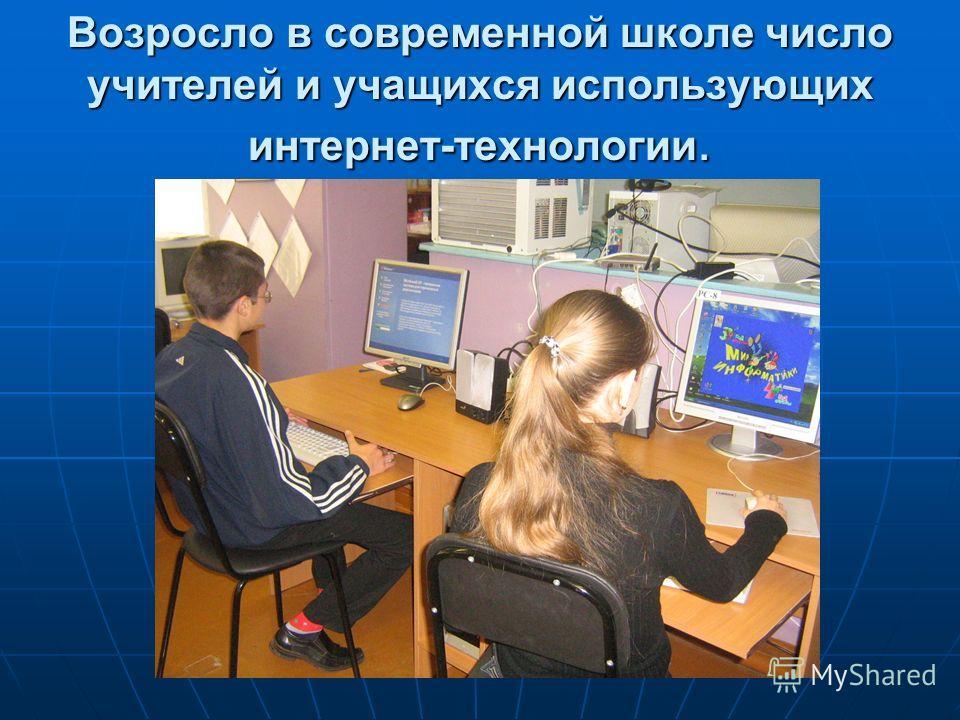 Возросло в современной школе число учителей и учащихся использующих интернет-технологии.