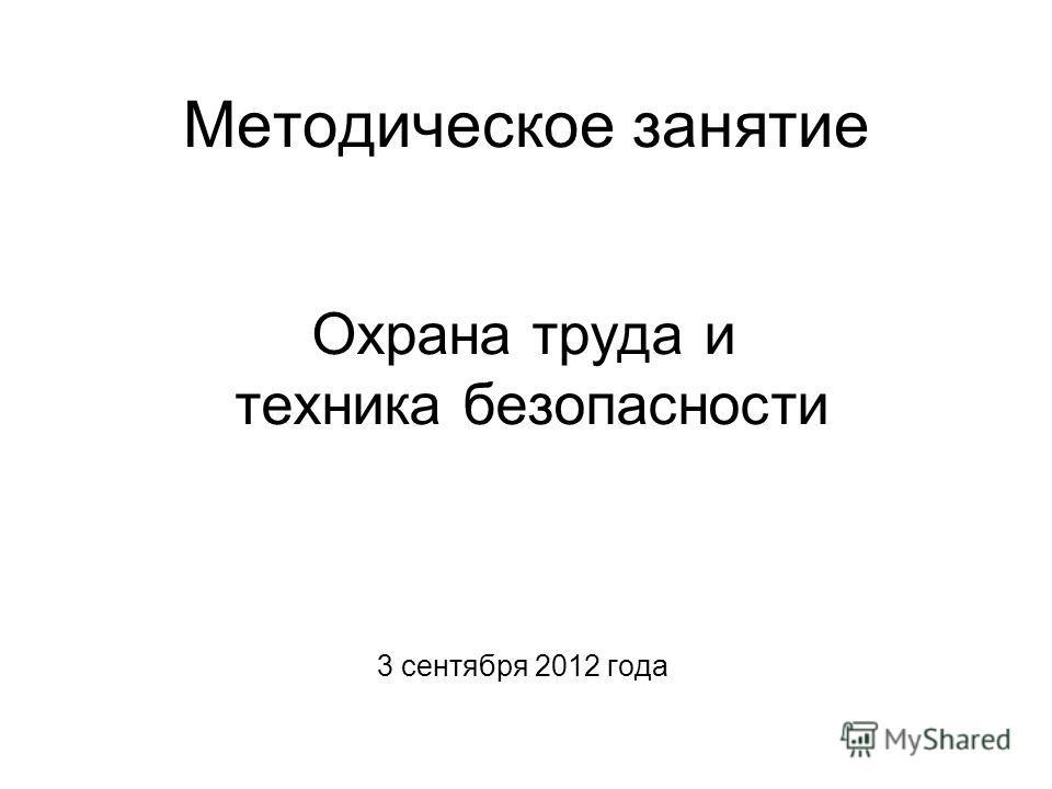 Методическое занятие Охрана труда и техника безопасности 3 сентября 2012 года