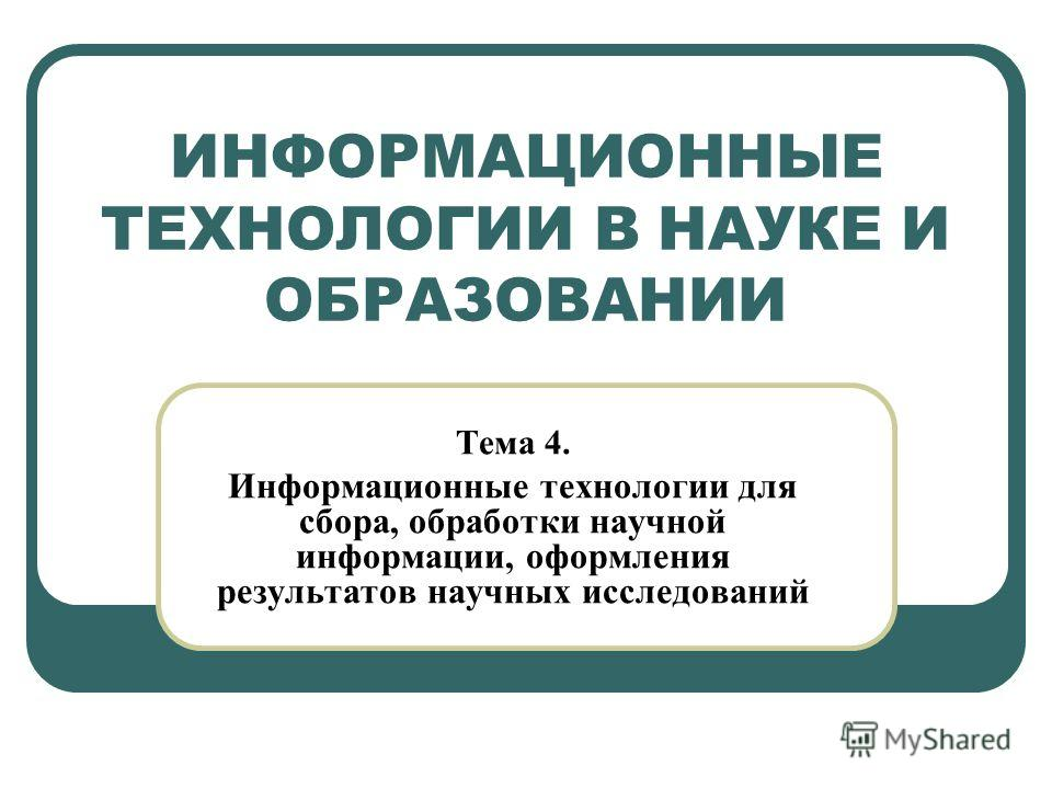 ИНФОРМАЦИОННЫЕ ТЕХНОЛОГИИ В НАУКЕ И ОБРАЗОВАНИИ Тема 4. Информационные технологии для сбора, обработки научной информации, оформления результатов научных исследований