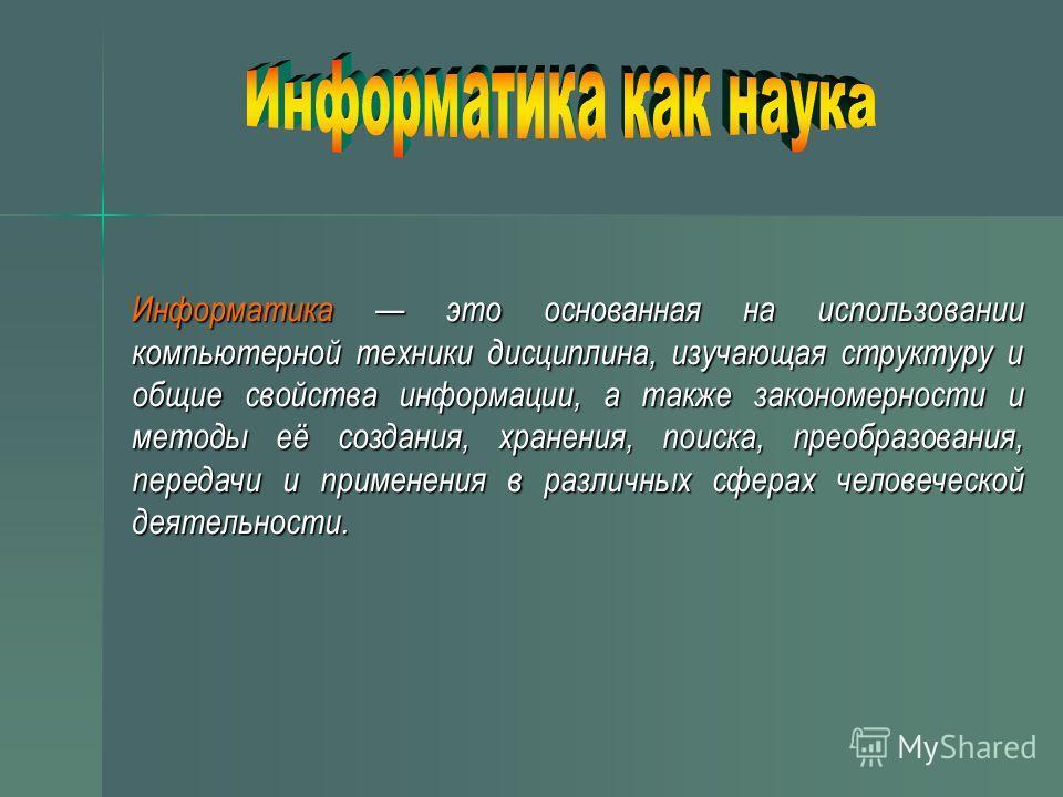 Инфоpматика это основанная на использовании компьютерной техники дисциплина, изучающая структуру и общие свойства информации, а также закономерности и методы её создания, хранения, поиска, преобразования, передачи и применения в различных сферах чело