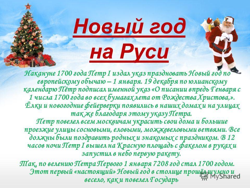 Накануне 1700 года Петр І издал указ праздновать Новый год по европейскому обычаю – 1 января. 19 декабря по юлианскому календарю Пётр подписал именной указ «О писании впредь Генваря с 1 числа 1700 года во всех бумагах лета от Рождества Христова,». Ёл