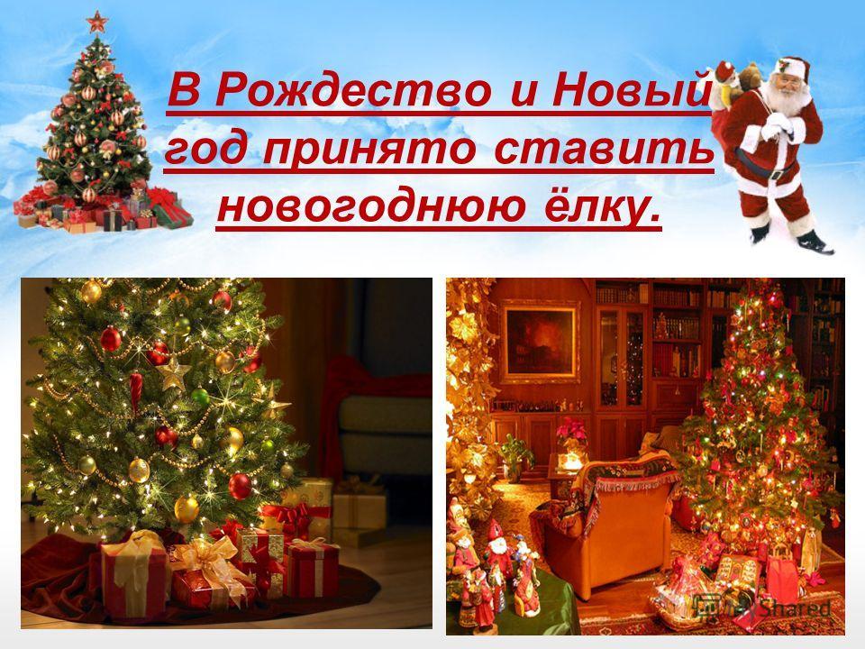 В Рождество и Новый год принято ставить новогоднюю ёлку.