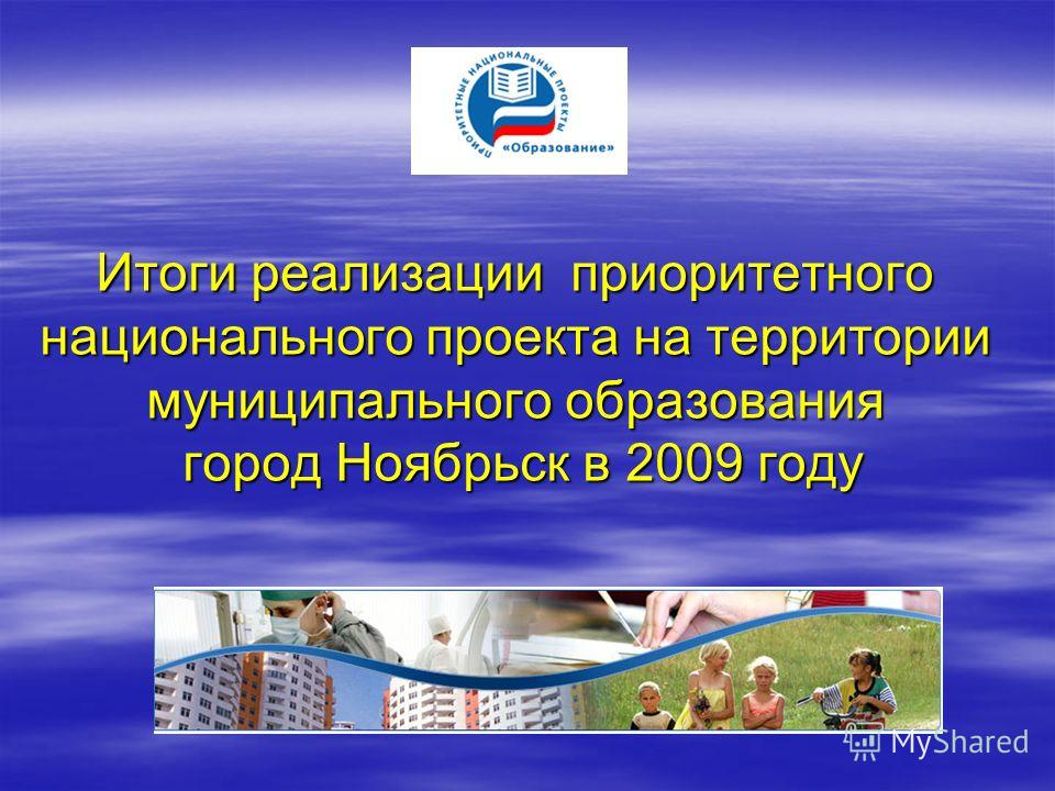 Итоги реализации приоритетного национального проекта на территории муниципального образования город Ноябрьск в 2009 году Итоги реализации приоритетного национального проекта на территории муниципального образования город Ноябрьск в 2009 году
