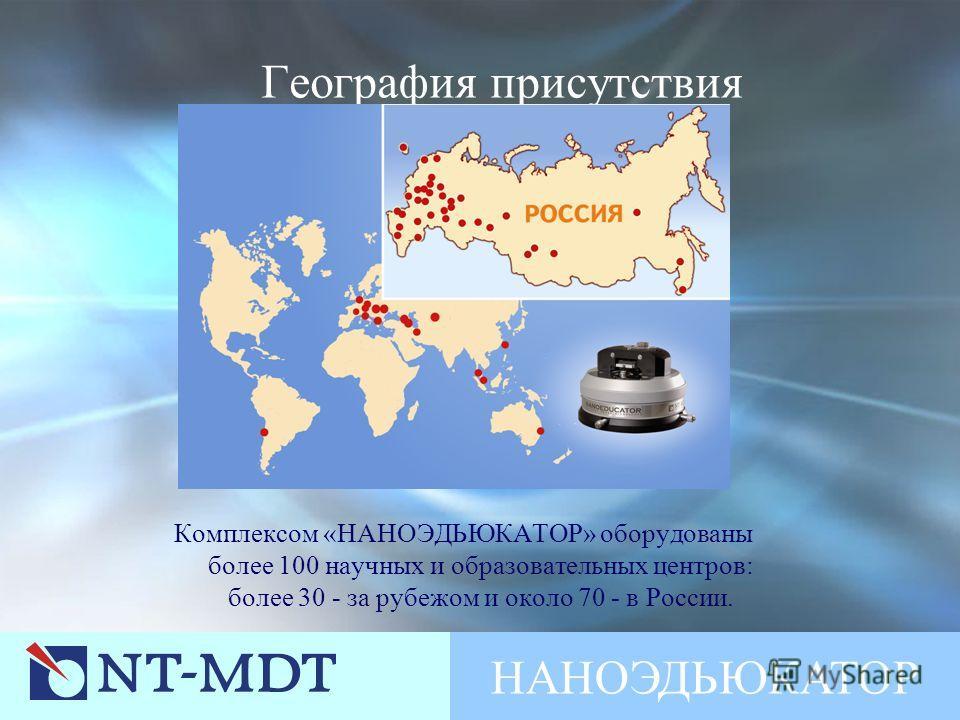НАНОЭДЬЮКАТОР География присутствия Комплексом «НАНОЭДЬЮКАТОР» оборудованы более 100 научных и образовательных центров: более 30 - за рубежом и около 70 - в России.