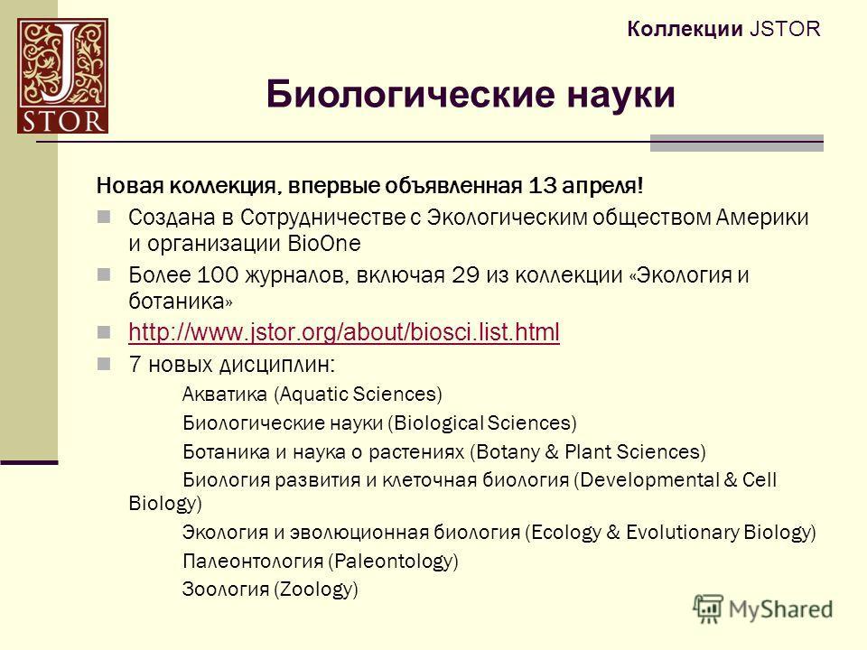 Коллекции JSTOR Новая коллекция, впервые объявленная 13 апреля! Создана в Сотрудничестве с Экологическим обществом Америки и организации BioOne Более 100 журналов, включая 29 из коллекции «Экология и ботаника» http://www.jstor.org/about/biosci.list.h