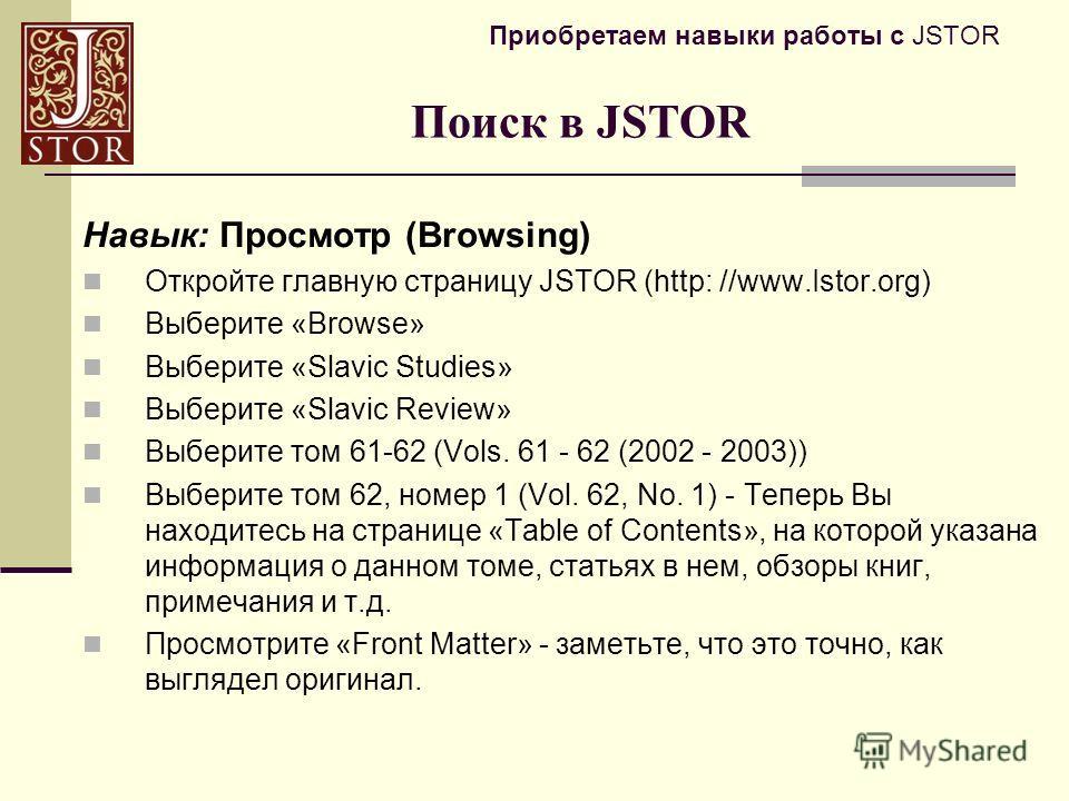 Приобретаем навыки работы с JSTOR Навык: Просмотр (Browsing) Откройте главную страницу JSTOR (http: //www.Istor.org) Выберите «Browse» Выберите «Slavic Studies» Выберите «Slavic Review» Выберите том 61-62 (Vols. 61 - 62 (2002 - 2003)) Выберите том 62