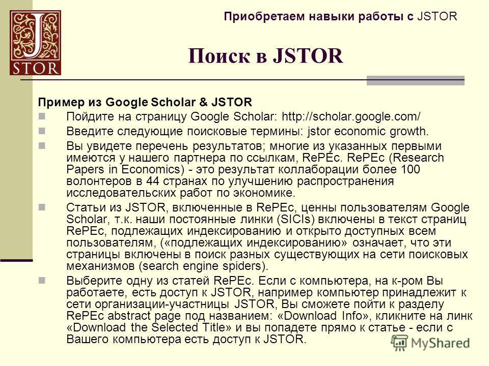 Приобретаем навыки работы с JSTOR Пример из Google Scholar & JSTOR Пойдите на страницу Google Scholar: http://scholar.google.com/ Введите следующие поисковые термины: jstor economic growth. Вы увидете перечень результатов; многие из указанных первыми