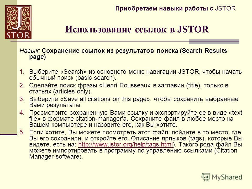 Приобретаем навыки работы с JSTOR Навык: Сохранение ссылок из результатов поиска (Search Results page) 1.Выберите «Search» из основного меню навигации JSTOR, чтобы начать обычный поиск (basic search). 2.Сделайте поиск фразы «Henri Rousseau» в заглави