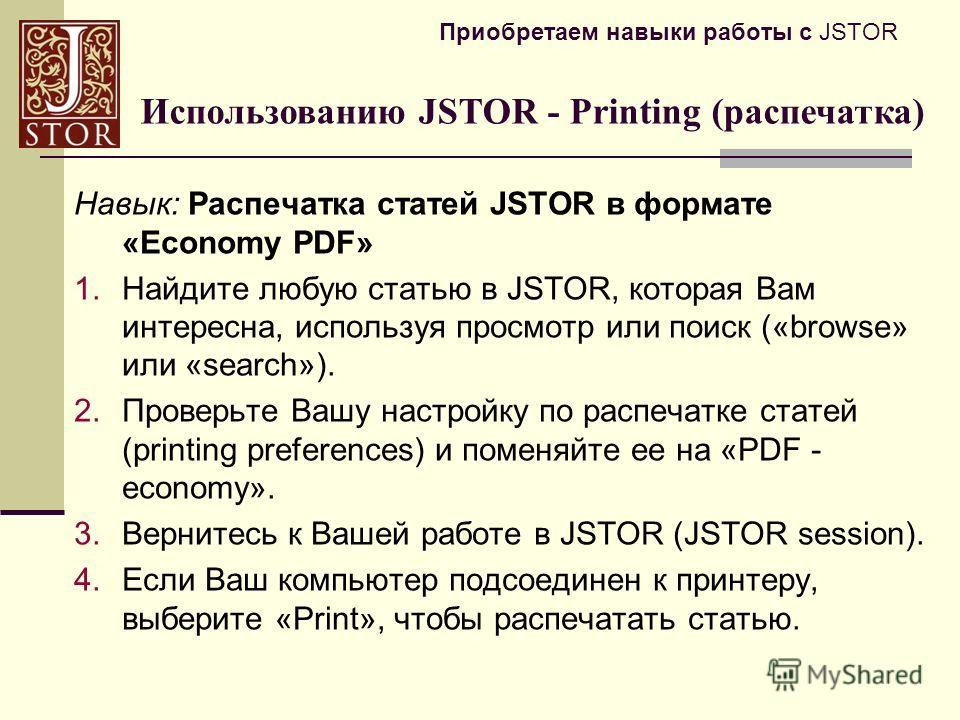 Приобретаем навыки работы с JSTOR Навык: Распечатка статей JSTOR в формате «Economy PDF» 1.Найдите любую статью в JSTOR, которая Вам интересна, используя просмотр или поиск («browse» или «search»). 2.Проверьте Вашу настройку по распечатке статей (pri