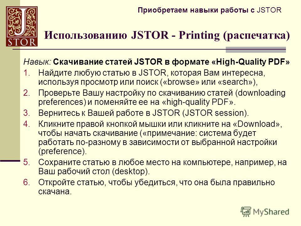 Приобретаем навыки работы с JSTOR Навык: Скачивание статей JSTOR в формате «High-Quality PDF» 1.Найдите любую статью в JSTOR, которая Вам интересна, используя просмотр или поиск («browse» или «search»), 2.Проверьте Вашу настройку по скачиванию статей