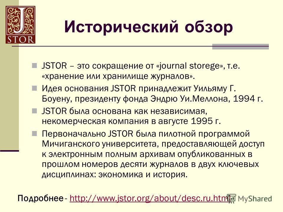 Исторический обзор JSTOR – это сокращение от «journal storege», т.е. «хранение или хранилище журналов». Идея основания JSTOR принадлежит Уильяму Г. Боуену, президенту фонда Эндрю Уи.Меллона, 1994 г. JSTOR была основана как независимая, некомерческая