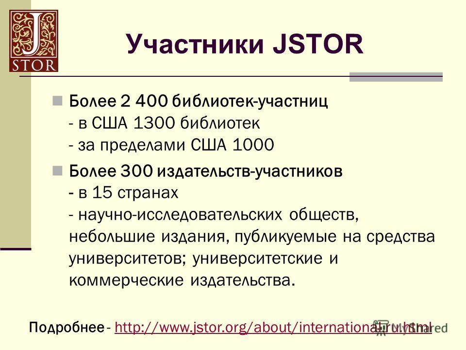 Участники JSTOR Более 2 400 библиотек-участниц - в США 1300 библиотек - за пределами США 1000 Более 300 издательств-участников - в 15 странах - научно-исследовательских обществ, небольшие издания, публикуемые на средства университетов; университетски