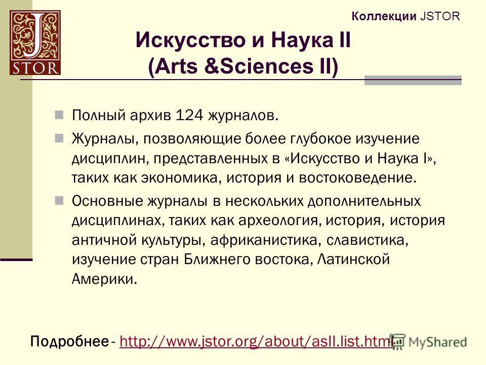 Коллекции JSTOR Полный архив 124 журналов. Журналы, позволяющие более глубокое изучение дисциплин, представленных в «Искусство и Наука I», таких как экономика, история и востоковедение. Основные журналы в нескольких дополнительных дисциплинах, таких