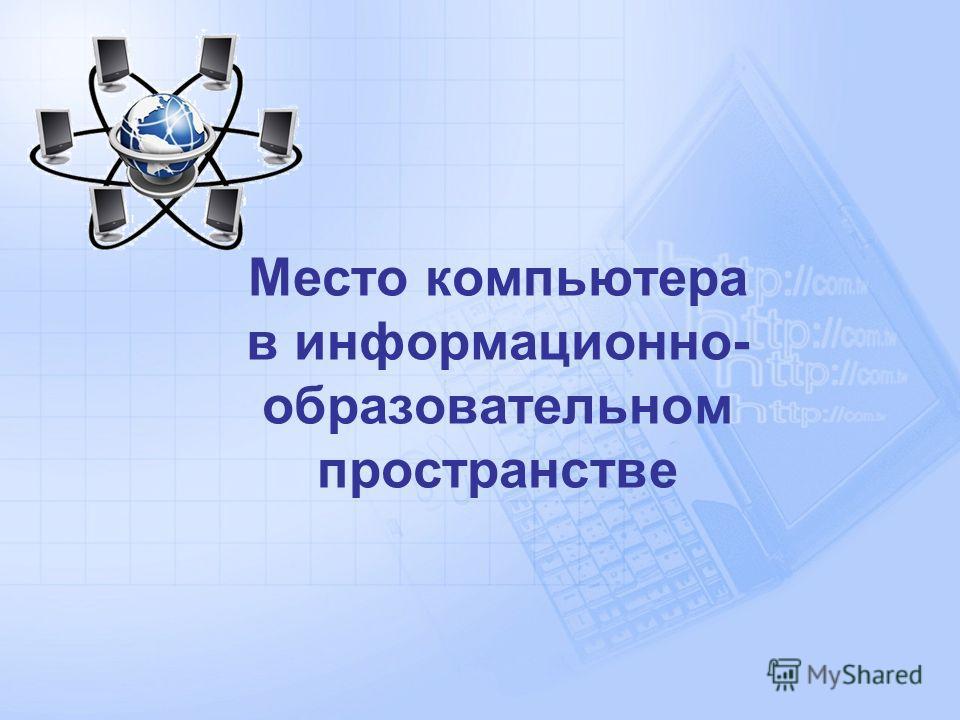 Место компьютера в информационно- образовательном пространстве