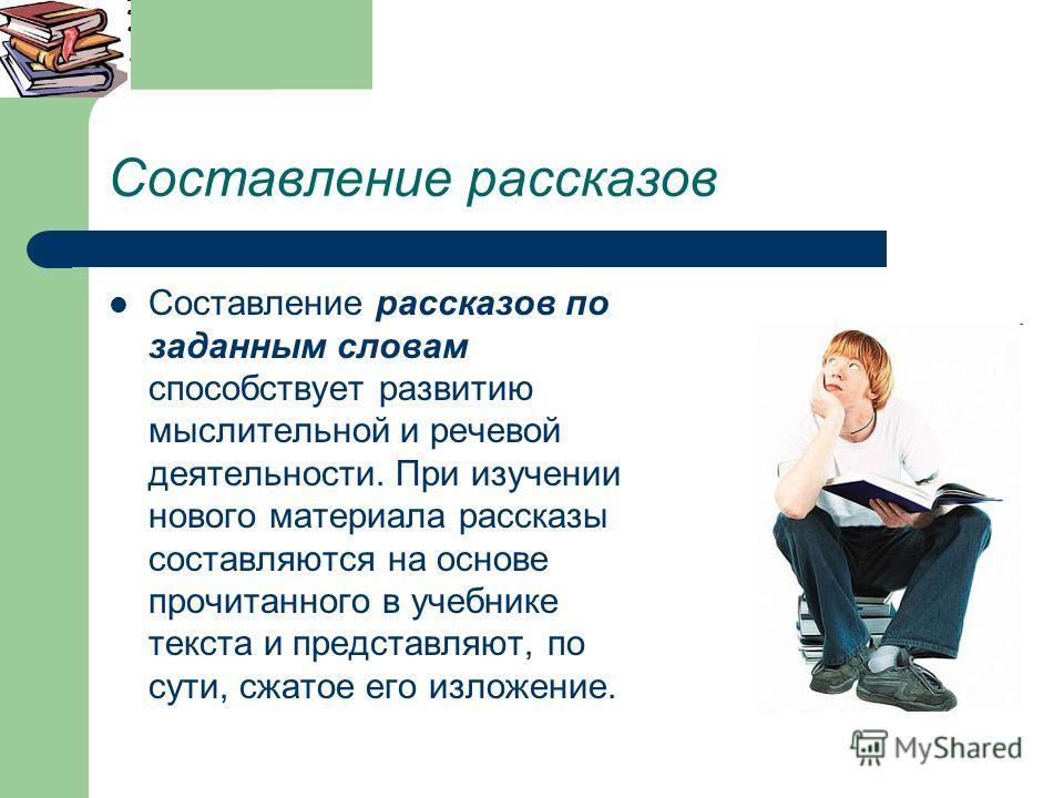 Составление рассказов Составление рассказов по заданным словам способствует развитию мыслительной и речевой деятельности. При изучении нового материала рассказы составляются на основе прочитанного в учебнике текста и представляют, по сути, сжатое его