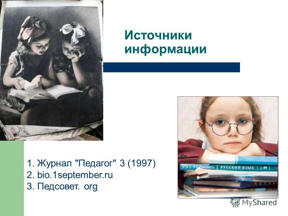 Источники информации 1. Журнал Педагог 3 (1997) 2. bio.1september.ru 3. Педсовет. org
