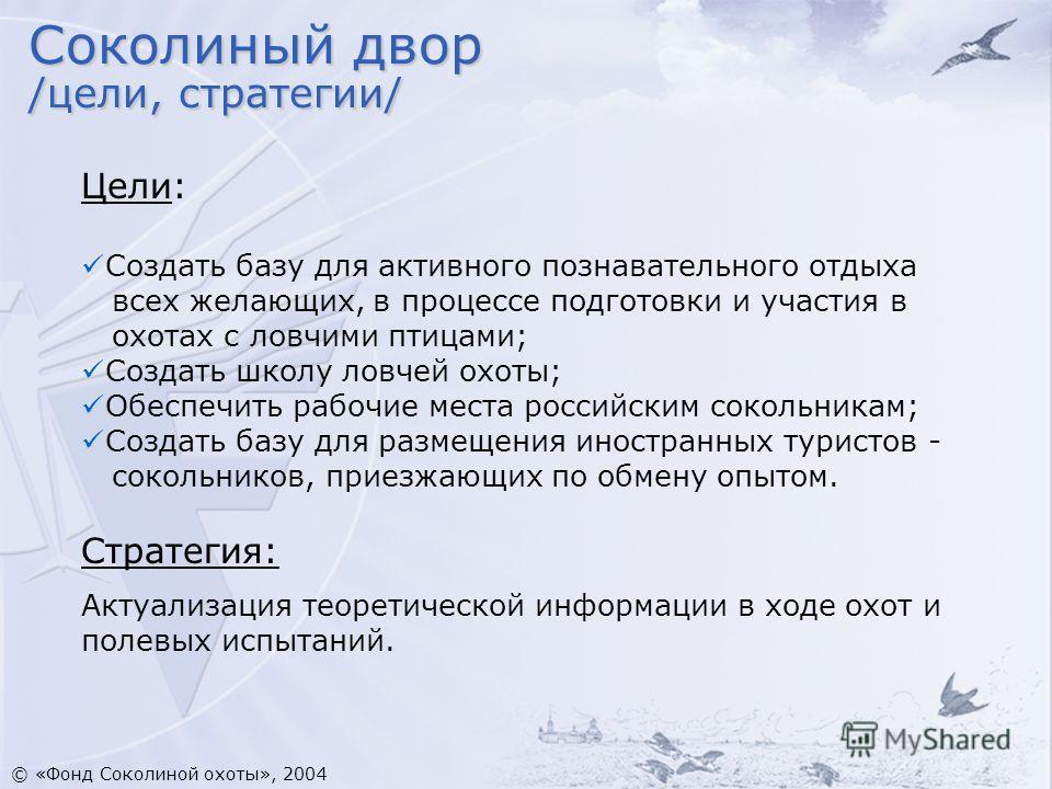 Цели: Создать базу для активного познавательного отдыха всех желающих, в процессе подготовки и участия в охотах с ловчими птицами; Создать школу ловчей охоты; Обеспечить рабочие места российским сокольникам; Создать базу для размещения иностранных ту